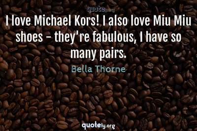 Photo Quote of I love Michael Kors! I also love Miu Miu shoes - they're fabulous, I have so many pairs.
