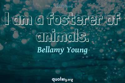 Photo Quote of I am a fosterer of animals.