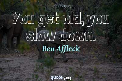 Photo Quote of You get old, you slow down.