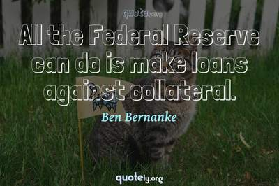 Photo Quote of All the Federal Reserve can do is make loans against collateral.