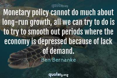 Photo Quote of Monetary policy cannot do much about long-run growth, all we can try to do is to try to smooth out periods where the economy is depressed because of lack of demand.