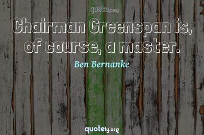 Photo Quote of Chairman Greenspan is, of course, a master.