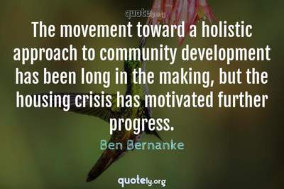 Photo Quote of The movement toward a holistic approach to community development has been long in the making, but the housing crisis has motivated further progress.