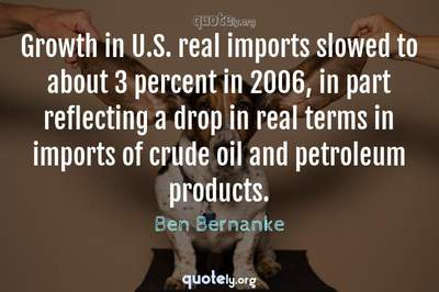 Photo Quote of Growth in U.S. real imports slowed to about 3 percent in 2006, in part reflecting a drop in real terms in imports of crude oil and petroleum products.