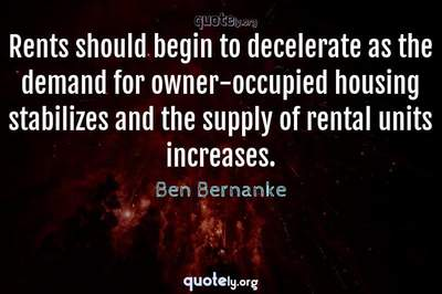Photo Quote of Rents should begin to decelerate as the demand for owner-occupied housing stabilizes and the supply of rental units increases.