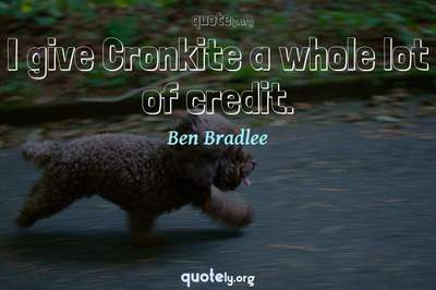 Photo Quote of I give Cronkite a whole lot of credit.