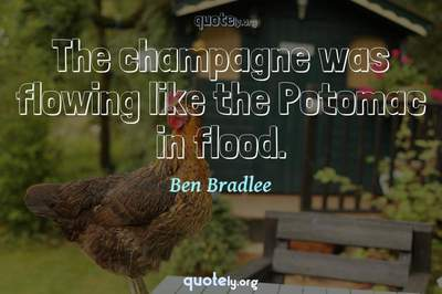 Photo Quote of The champagne was flowing like the Potomac in flood.