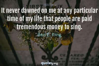 Photo Quote of It never dawned on me at any particular time of my life that people are paid tremendous money to sing.
