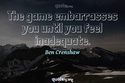 Photo Quote of The game embarrasses you until you feel inadequate.