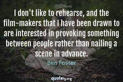 Photo Quote of I don't like to rehearse, and the film-makers that I have been drawn to are interested in provoking something between people rather than nailing a scene in advance.