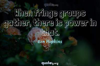 Photo Quote of When fringe groups gather, there is power in that.
