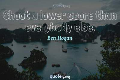 Photo Quote of Shoot a lower score than everybody else.