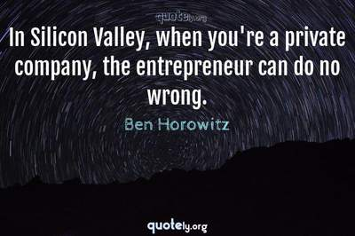 Photo Quote of In Silicon Valley, when you're a private company, the entrepreneur can do no wrong.