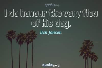 Photo Quote of I do honour the very flea of his dog.