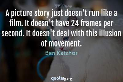 Photo Quote of A picture story just doesn't run like a film. It doesn't have 24 frames per second. It doesn't deal with this illusion of movement.