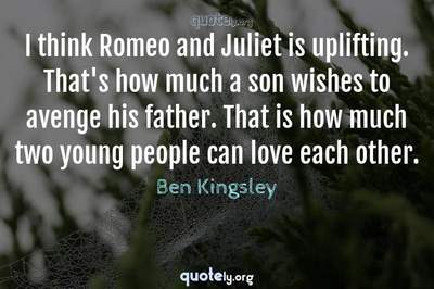Photo Quote of I think Romeo and Juliet is uplifting. That's how much a son wishes to avenge his father. That is how much two young people can love each other.