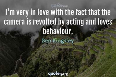 Photo Quote of I'm very in love with the fact that the camera is revolted by acting and loves behaviour.