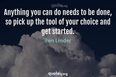 Photo Quote of Anything you can do needs to be done, so pick up the tool of your choice and get started.