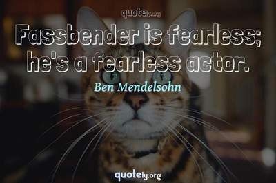 Photo Quote of Fassbender is fearless; he's a fearless actor.