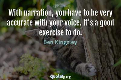 Photo Quote of With narration, you have to be very accurate with your voice. It's a good exercise to do.