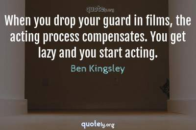 Photo Quote of When you drop your guard in films, the acting process compensates. You get lazy and you start acting.