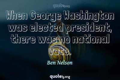 Photo Quote of When George Washington was elected president, there was no national vote.