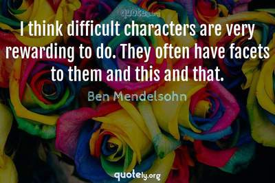 Photo Quote of I think difficult characters are very rewarding to do. They often have facets to them and this and that.