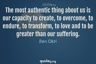 Photo Quote of The most authentic thing about us is our capacity to create, to overcome, to endure, to transform, to love and to be greater than our suffering.
