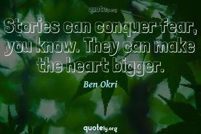 Photo Quote of Stories can conquer fear, you know. They can make the heart bigger.