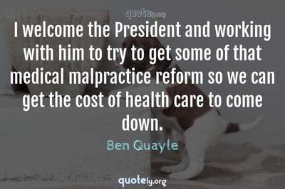 Photo Quote of I welcome the President and working with him to try to get some of that medical malpractice reform so we can get the cost of health care to come down.