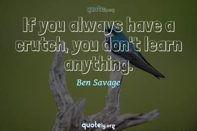 Photo Quote of If you always have a crutch, you don't learn anything.