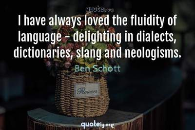 Photo Quote of I have always loved the fluidity of language - delighting in dialects, dictionaries, slang and neologisms.