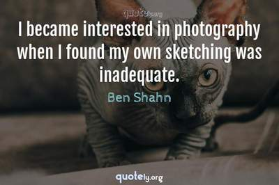 Photo Quote of I became interested in photography when I found my own sketching was inadequate.