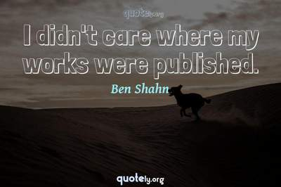 Photo Quote of I didn't care where my works were published.