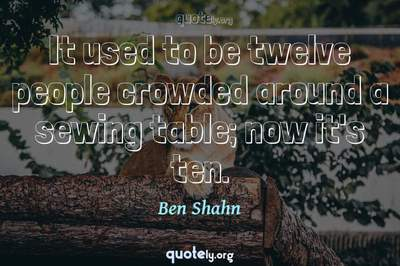 Photo Quote of It used to be twelve people crowded around a sewing table; now it's ten.