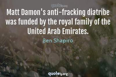 Photo Quote of Matt Damon's anti-fracking diatribe was funded by the royal family of the United Arab Emirates.