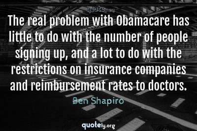 Photo Quote of The real problem with Obamacare has little to do with the number of people signing up, and a lot to do with the restrictions on insurance companies and reimbursement rates to doctors.