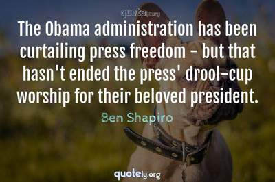 Photo Quote of The Obama administration has been curtailing press freedom - but that hasn't ended the press' drool-cup worship for their beloved president.
