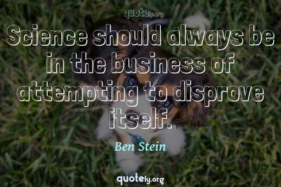 Photo Quote of Science should always be in the business of attempting to disprove itself.
