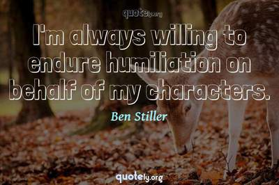 Photo Quote of I'm always willing to endure humiliation on behalf of my characters.