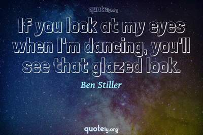 Photo Quote of If you look at my eyes when I'm dancing, you'll see that glazed look.