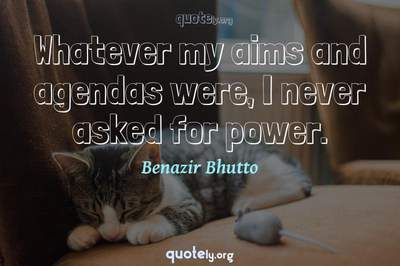 Photo Quote of Whatever my aims and agendas were, I never asked for power.