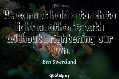 Photo Quote of We cannot hold a torch to light another's path without brightening our own.
