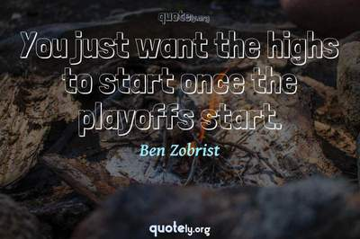 Photo Quote of You just want the highs to start once the playoffs start.