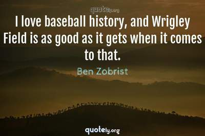Photo Quote of I love baseball history, and Wrigley Field is as good as it gets when it comes to that.