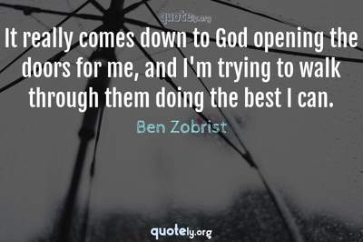 Photo Quote of It really comes down to God opening the doors for me, and I'm trying to walk through them doing the best I can.