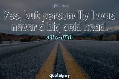 Photo Quote of Yes, but personally I was never a big acid head.