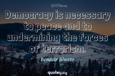 Photo Quote of Democracy is necessary to peace and to undermining the forces of terrorism.