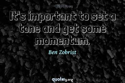 Photo Quote of It's important to set a tone and get some momentum.