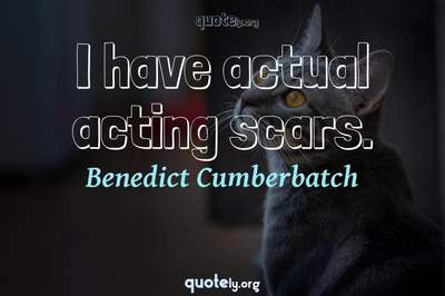 Photo Quote of I have actual acting scars.